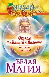 Захарий «Белая магия. Обряды на деньги и везение от старца Захария!»