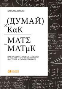 «Думай как математик. Как решать любые задачи быстрее и эффективнее» Барбара Оакли