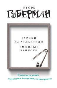 «Гарики из Атлантиды. Пожилые записки (сборник)» Игорь Губерман