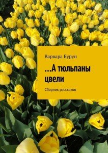 «…А тюльпаны цвели» Варвара Бурун