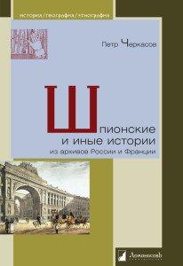 «Шпионские и иные истории из архивов России и Франции» Петр Черкасов