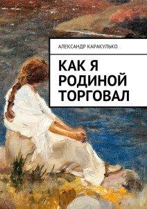 «Как я Родиной торговал» Александр Каракулько