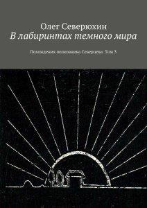 «Влабиринтах темногомира. Похождения полковника Северцева. Том3» Олег Северюхин