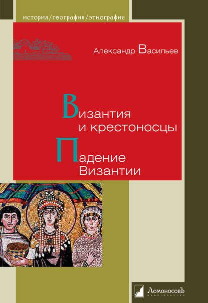 Александр Васильев «Византия и крестоносцы. Падение Византии»