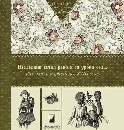 Коллектив авторов «Наследник встал рано и за уроки сел… Как учили и учились в XVIII в»
