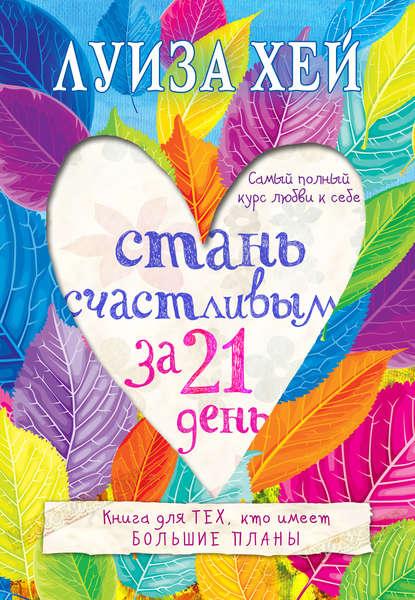 «Стань счастливым за 21 день. Самый полный курс любви к себе» Луиза Хей