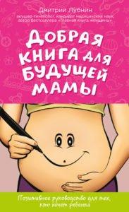 «Добрая книга для будущей мамы. Позитивное руководство для тех, кто хочет ребенка» Дмитрий Лубнин