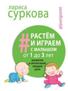 «Растем и играем с малышом от 1 до 3 лет. Развитие и воспитание каждый день» Лариса Суркова