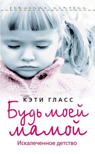 «Будь моей мамой. Искалеченное детство» Гласс Кэти