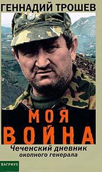 «Моя война. Чеченский дневник окопного генерала» Геннадий Трошев
