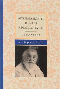 «Архимандрит Иоанн Крестьянкин. Проповеди. Избранное» Архимандрит Иоанн Крестьянкин