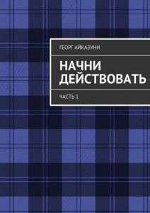 «Начни действовать. Часть 1» Георг Гариевич Айказуни