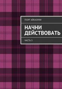 «Начни действовать. Часть 3» Георг Гариевич Айказуни