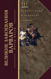 «Великие завоевания варваров. Падение Рима и рождение Европы» Питер Хизер