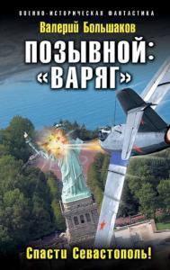 «Позывной: «Варяг». Спасти Севастополь!» Валерий Большаков