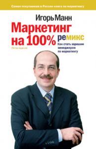 «Маркетинг на 100%: ремикс. Как стать хорошим менеджером по маркетингу»  Игорь Манн