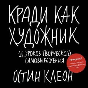 «Кради как художник. 10 уроков творческого самовыражения» Остин Клеон