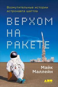 «Верхом на ракете. Возмутительные истории астронавта шаттла» Майк Маллейн