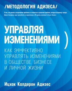 «Управляя изменениями. Как эффективно управлять изменениями в обществе, бизнесе и личной жизни» Ицхак Адизес