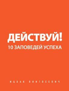 «Действуй! 10 заповедей успеха» Ицхак Пинтосевич