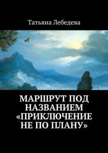 «Маршрут под названием «Приключение не по плану»» Татьяна Лебедева