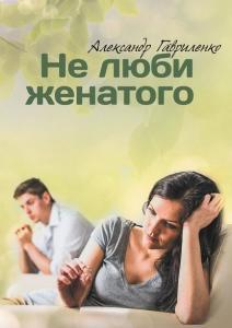 «Не люби женатого» Александр Гавриленко