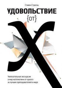 «Удовольствие от X. Увлекательное путешествие в мир математики от одного из лучших преподавателей в мире» Стивен Строгац