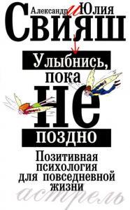 «Улыбнись, пока не поздно. Позитивная психология для повседневной жизни» Александр Свияш, Юлия Свияш