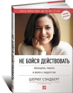 «Не бойся действовать. Женщина, работа и воля к лидерству» Шерил Сэндберг
