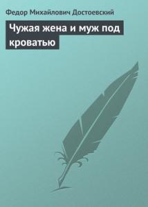 «Чужая жена и муж под кроватью» Федор Михайлович Достоевский
