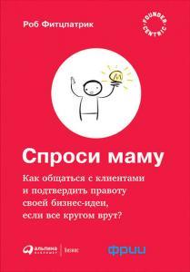 «Спроси маму: Как общаться с клиентами и подтвердить правоту своей бизнес-идеи, если все кругом врут?» Роберт Фитцпатрик