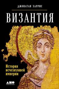 «Византия: История исчезнувшей империи» Джонатан Харрис