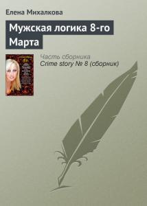 «Мужская логика 8-го Марта» Елена Михалкова