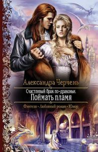«Счастливый брак по-драконьи. Поймать пламя» Александра Черчень