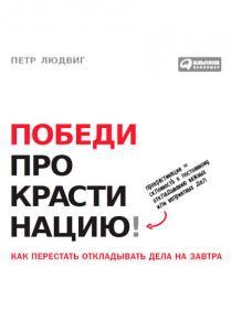 «Победи прокрастинацию! Как перестать откладывать дела на завтра» Петр Людвиг