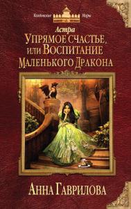 «Астра. Упрямое счастье, или Воспитание маленького дракона» Анна Сергеевна Гаврилова