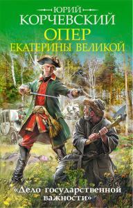 «Опер Екатерины Великой. «Дело государственной важности»» Юрий Корчевский