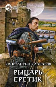 «Рыцарь. Еретик» Константин Георгиевич Калбазов