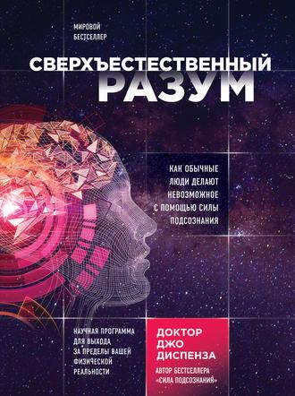 «Сверхъестественный разум. Как обычные люди делают невозможное с помощью силы подсознания» Джо Диспенза