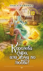 «Королева сыра, или Хочу по любви!» Ольга Пашнина